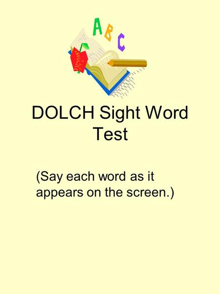 DOLCH Sight Word Test (Say each word as it appears on the screen.)