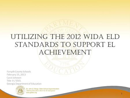 Utilizing the 2012 WIDA ELD Standards to Support EL Achievement Forsyth County Schools February 15, 2013 Carol Johnson Title III / ESOL Georgia Department.