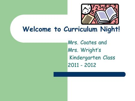 Welcome to Curriculum Night! Mrs. Coates and Mrs. Wrights Kindergarten Class 2011 - 2012.