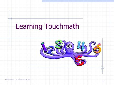 1 Learning Touchmath *Graphics taken from www.touchmath.com.