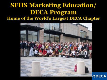 SFHS Marketing Education/ DECA Program Home of the Worlds Largest DECA Chapter.