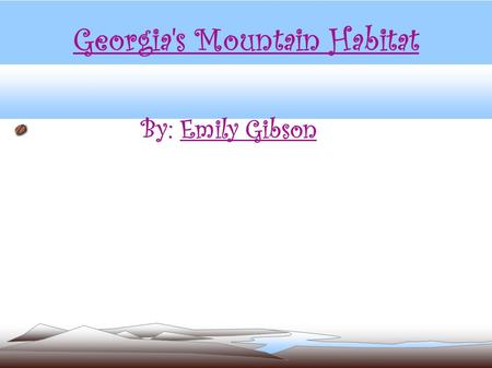 Georgia's Mountain Habitat By: Emily Gibson. Georgia's Mountain Habitat Georgia has two mountain regions: The Blue Ridge region and the Appalachian Plateau.