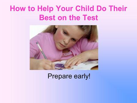 How to Help Your Child Do Their Best on the Test Prepare early!