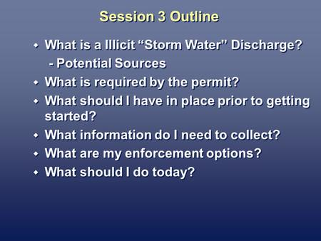 Session 3 Outline What is a Illicit Storm Water Discharge? - Potential Sources What is required by the permit? What should I have in place prior to getting.