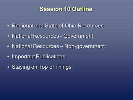 Session 10 Outline Regional and State of Ohio Resources National Resources - Government National Resources – Non-government Important Publications Staying.