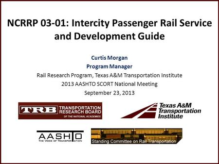 NCRRP 03-01: Intercity Passenger Rail Service and Development Guide Curtis Morgan Program Manager Rail Research Program, Texas A&M Transportation Institute.