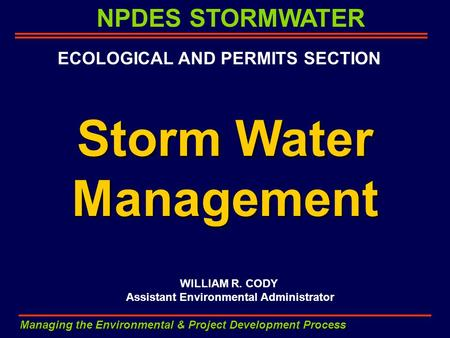 NPDES STORMWATER Managing the Environmental & Project Development Process Storm Water Management WILLIAM R. CODY Assistant Environmental Administrator.