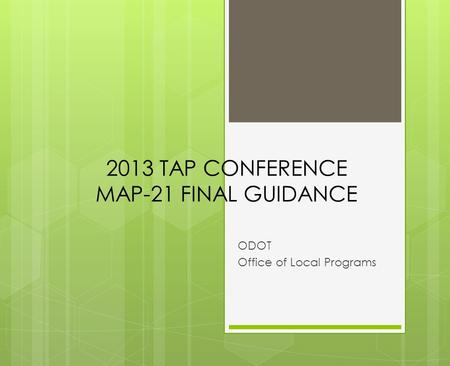 2013 TAP CONFERENCE MAP-21 FINAL GUIDANCE ODOT Office of Local Programs.