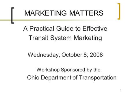 1 MARKETING MATTERS A Practical Guide to Effective Transit System Marketing Wednesday, October 8, 2008 Workshop Sponsored by the Ohio Department of Transportation.
