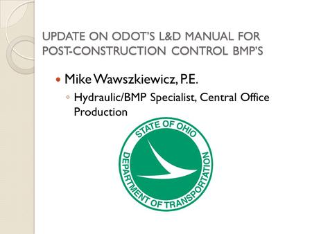 UPDATE ON ODOTS L&D MANUAL FOR POST-CONSTRUCTION CONTROL BMPS Mike Wawszkiewicz, P.E. Hydraulic/BMP Specialist, Central Office Production.