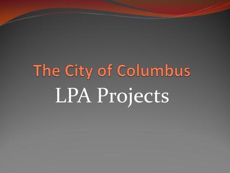 LPA Projects. 2011 LPA projects Alum Creek Bike Trail $3,200,000 Parsons/Livingston $14,500,000 Riversouth Phase $9,900,000 Lane Avenue $1,700,000 Arcadia.