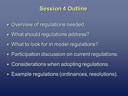 Session 4 Outline Overview of regulations needed. What should regulations address? What to look for in model regulations? Participation discussion on current.