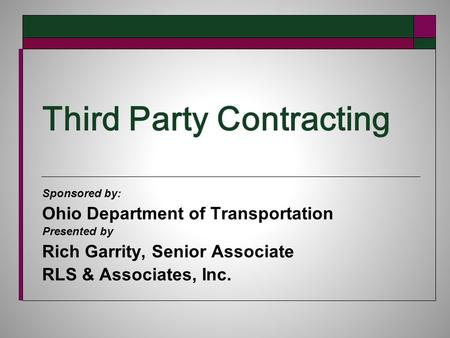 Third Party Contracting Sponsored by: Ohio Department of Transportation Presented by Rich Garrity, Senior Associate RLS & Associates, Inc.