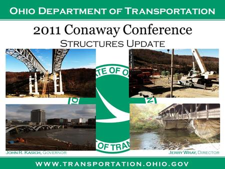 Www.transportation.ohio.gov John R. Kasich, GovernorJerry Wray, Director Ohio Department of Transportation 2011 Conaway Conference Structures Update.