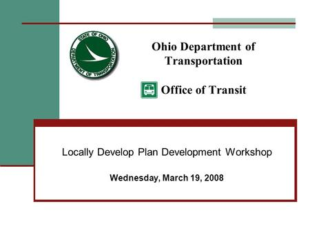 Ohio Department of Transportation Office of Transit Locally Develop Plan Development Workshop Wednesday, March 19, 2008.