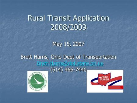 Rural Transit Application 2008/2009 May 15, 2007 Brett Harris, Ohio Dept of Transportation