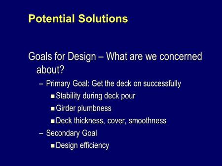 Potential Solutions Goals for Design – What are we concerned about? –Primary Goal: Get the deck on successfully Stability during deck pour Stability during.