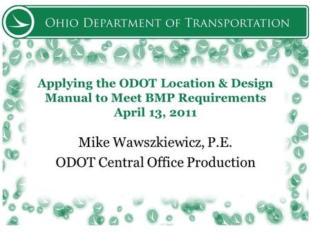 Applying the ODOT Location & Design Manual to Meet BMP Requirements April 13, 2011 Mike Wawszkiewicz, P.E. ODOT Central Office Production.