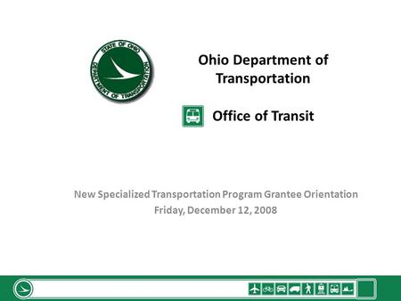 Ohio Department of Transportation Office of Transit New Specialized Transportation Program Grantee Orientation Friday, December 12, 2008.