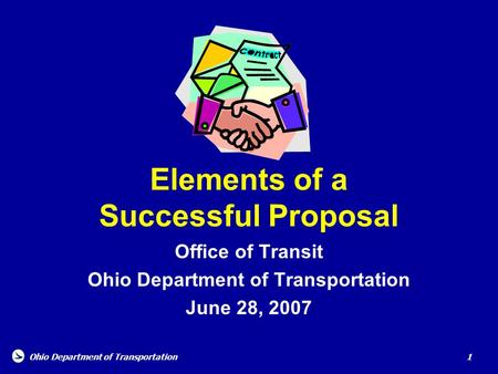 Ohio Department of Transportation 1 Elements of a Successful Proposal Office of Transit Ohio Department of Transportation June 28, 2007.