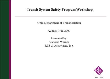 Page 1 of 69 Transit System Safety Program Workshop Ohio Department of Transportation August 14th, 2007 Presented by: Victoria Warner RLS & Associates,