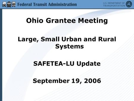 Ohio Grantee Meeting Large, Small Urban and Rural Systems SAFETEA-LU Update September 19, 2006.