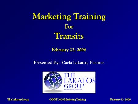 The Lakatos Group ODOT 2006 Marketing Training February 23, 2006 Presented By: Carla Lakatos, Partner Marketing Training ForTransits February 23, 2006.
