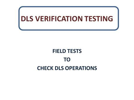 DLS VERIFICATION TESTING FIELD TESTS TO CHECK DLS OPERATIONS.
