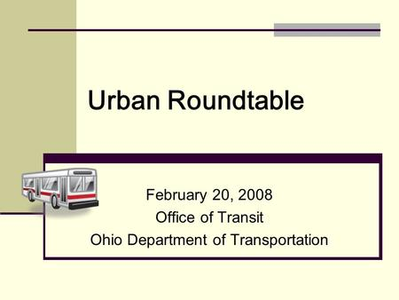 Urban Roundtable February 20, 2008 Office of Transit Ohio Department of Transportation.