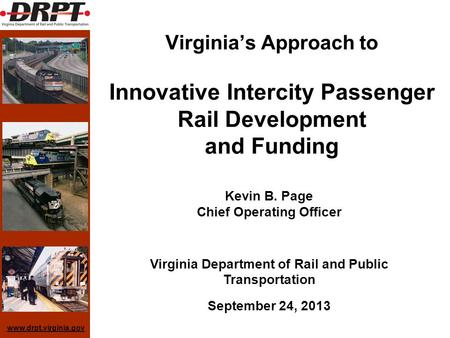 Www.drpt.virginia.gov Virginias Approach to Innovative Intercity Passenger Rail Development and Funding Kevin B. Page Chief Operating Officer Virginia.