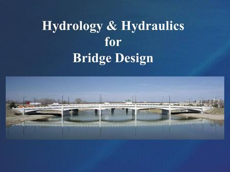 Hydrology & Hydraulics for Bridge Design. Bridge Hydraulics Overview Topics for this presentation: Item 1 – Design discharges (Hydrology) Item 2 – Channel.