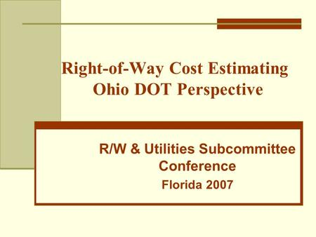Right-of-Way Cost Estimating Ohio DOT Perspective R/W & Utilities Subcommittee Conference Florida 2007.