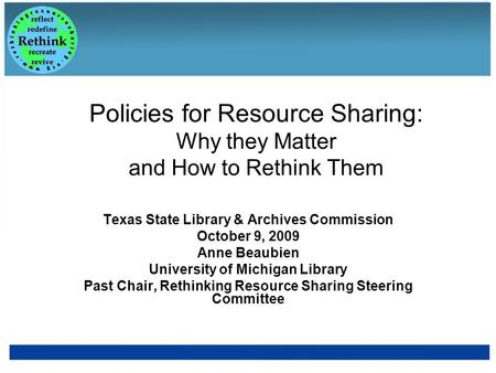 Policies for Resource Sharing: Why they Matter and How to Rethink Them Texas State Library & Archives Commission October 9, 2009 Anne Beaubien University.
