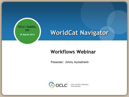 WorldCat Navigator Workflows Webinar OCLCDublin, OH 29 March 2014 Presenter: Jimmy Kuckelheim.