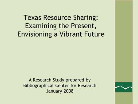 Texas Resource Sharing: Examining the Present, Envisioning a Vibrant Future A Research Study prepared by Bibliographical Center for Research January 2008.