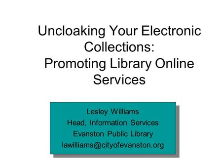 Uncloaking Your Electronic Collections: Promoting Library Online Services Lesley Williams Head, Information Services Evanston Public Library