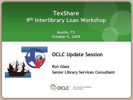 OCLC Update Session Ron Glass Senior Library Services Consultant TexShare 9 th Interlibrary Loan Workshop Austin, TX October 9, 2009.