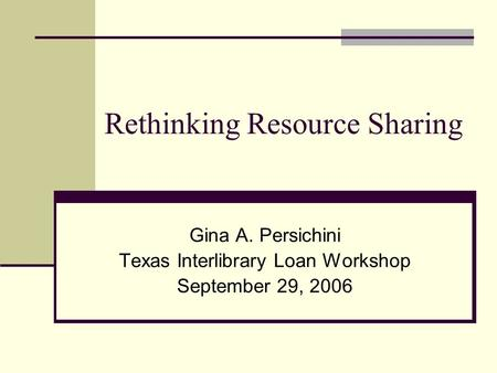 Rethinking Resource Sharing Gina A. Persichini Texas Interlibrary Loan Workshop September 29, 2006.