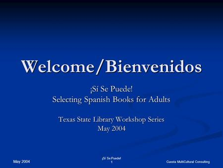 May 2004 ¡Sí Se Puede! 1 Cuesta MultiCultural Consulting Welcome/Bienvenidos ¡Sí Se Puede! Selecting Spanish Books for Adults Texas State Library Workshop.