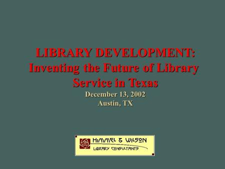 LIBRARY DEVELOPMENT: Inventing the Future of Library Service in Texas December 13, 2002 Austin, TX.
