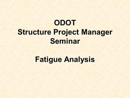 ODOT Structure Project Manager Seminar Fatigue Analysis.