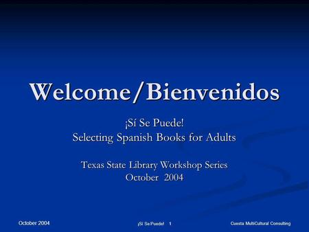October 2004 ¡Sí Se Puede! 1 Cuesta MultiCultural Consulting Welcome/Bienvenidos ¡Sí Se Puede! Selecting Spanish Books for Adults Texas State Library Workshop.