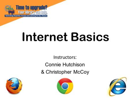 Internet Basics Instructors : Connie Hutchison & Christopher McCoy.