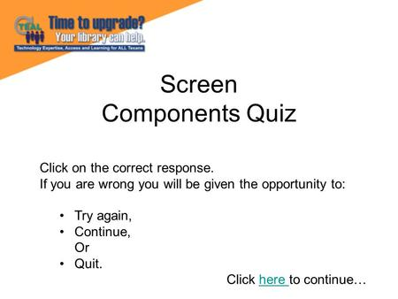 Screen Components Quiz Click on the correct response. If you are wrong you will be given the opportunity to: Try again, Continue, Or Quit. Click here to.