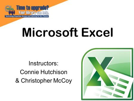 Microsoft Excel Instructors: Connie Hutchison & Christopher McCoy.