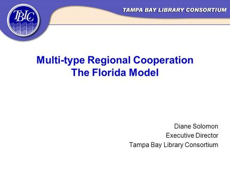 Multi-type Regional Cooperation The Florida Model Diane Solomon Executive Director Tampa Bay Library Consortium.