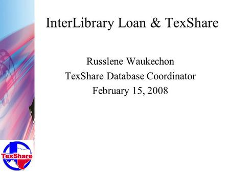 InterLibrary Loan & TexShare Russlene Waukechon TexShare Database Coordinator February 15, 2008.