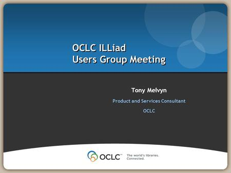 Tony Melvyn Product and Services Consultant OCLC OCLC ILLiad Users Group Meeting.