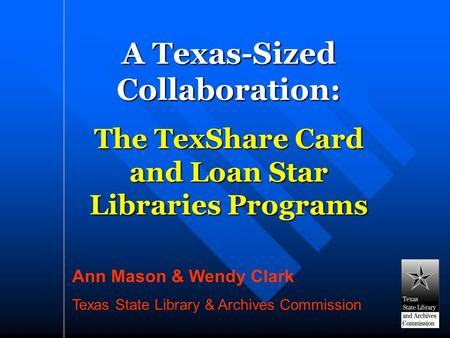 A Texas-Sized Collaboration: The TexShare Card and Loan Star Libraries Programs Ann Mason & Wendy Clark Texas State Library & Archives Commission.