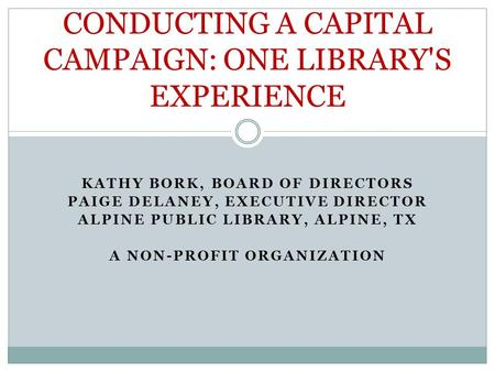 KATHY BORK, BOARD OF DIRECTORS PAIGE DELANEY, EXECUTIVE DIRECTOR ALPINE PUBLIC LIBRARY, ALPINE, TX A NON-PROFIT ORGANIZATION CONDUCTING A CAPITAL CAMPAIGN: